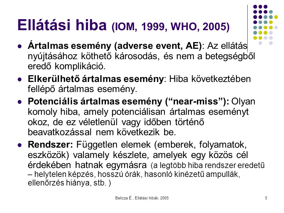 Belicza É., Ellátási hibák, 20055 Ellátási hiba (IOM, 1999, WHO, 2005) Ártalmas esemény (adverse event, AE): Az ellátás nyújtásához köthető károsodás,