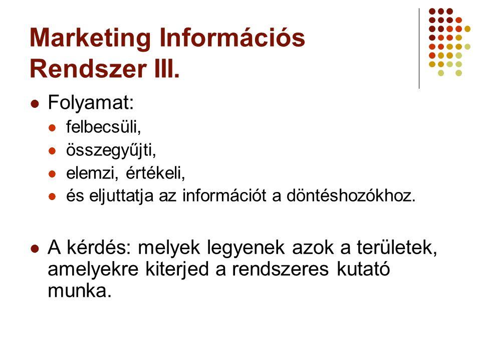 Marketing Információs Rendszer III. Folyamat: felbecsüli, összegyűjti, elemzi, értékeli, és eljuttatja az információt a döntéshozókhoz. A kérdés: mely