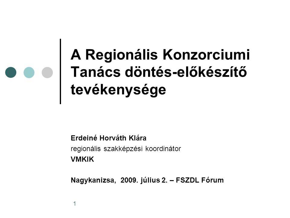 1 A Regionális Konzorciumi Tanács döntés-előkészítő tevékenysége Erdeiné Horváth Klára regionális szakképzési koordinátor VMKIK Nagykanizsa, 2009.