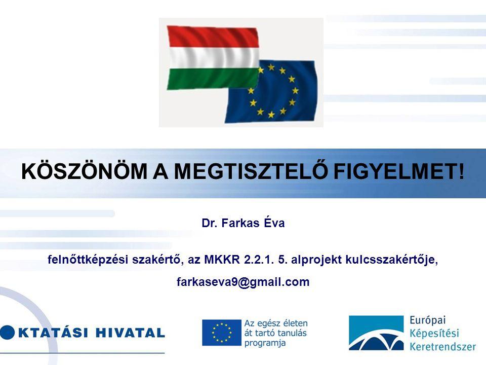 . KÖSZÖNÖM A MEGTISZTELŐ FIGYELMET! Dr. Farkas Éva felnőttképzési szakértő, az MKKR 2.2.1. 5. alprojekt kulcsszakértője, farkaseva9@gmail.com