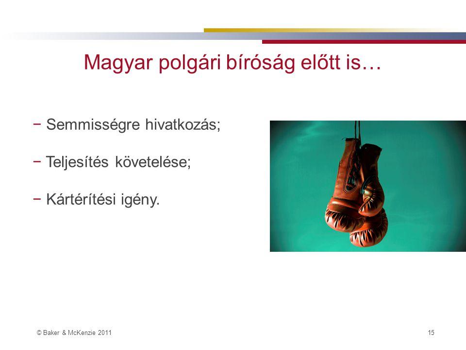 © Baker & McKenzie 2011 15 Magyar polgári bíróság előtt is… − Semmisségre hivatkozás; − Teljesítés követelése; − Kártérítési igény.