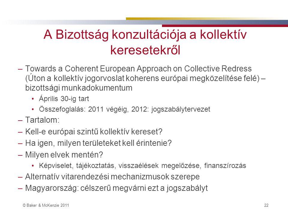 © Baker & McKenzie 2011 22 A Bizottság konzultációja a kollektív keresetekről –Towards a Coherent European Approach on Collective Redress (Úton a kollektív jogorvoslat koherens európai megközelítése felé) – bizottsági munkadokumentum Április 30-ig tart Összefoglalás: 2011 végéig, 2012: jogszabálytervezet –Tartalom: –Kell-e európai szintű kollektív kereset.