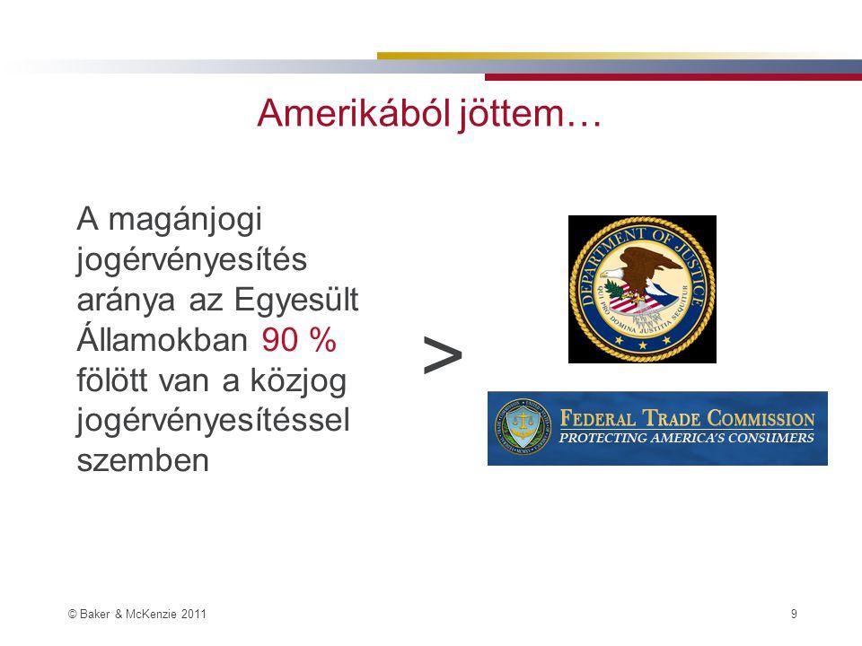 © Baker & McKenzie 2011 9 Amerikából jöttem… A magánjogi jogérvényesítés aránya az Egyesült Államokban 90 % fölött van a közjog jogérvényesítéssel szemben >