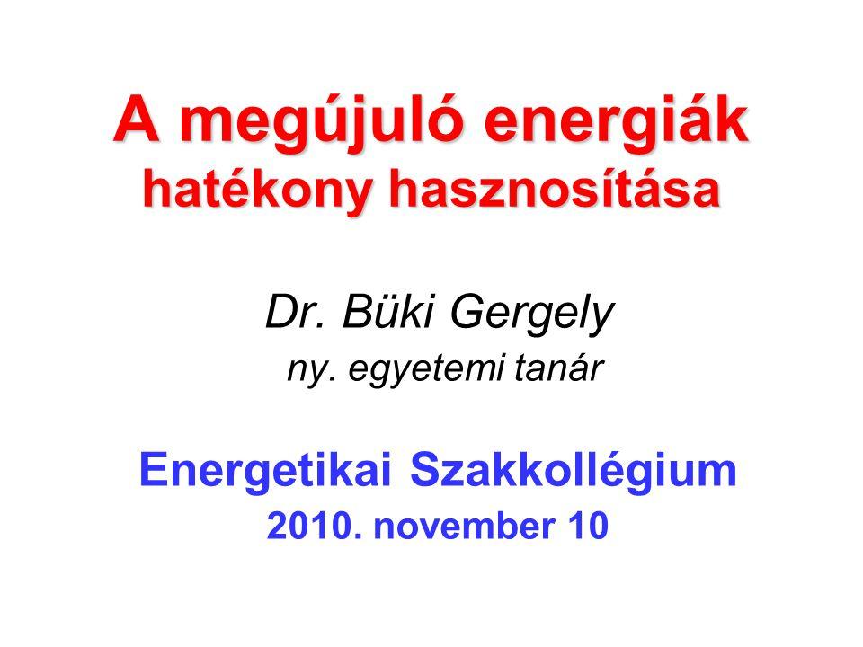 A megújuló energiák hatékony hasznosítása Dr. Büki Gergely ny. egyetemi tanár Energetikai Szakkollégium 2010. november 10