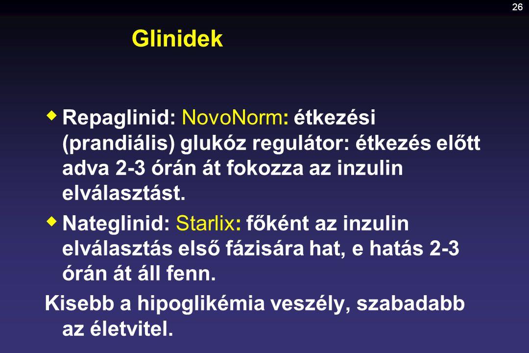 26 Glinidek  Repaglinid: NovoNorm: étkezési (prandiális) glukóz regulátor: étkezés előtt adva 2-3 órán át fokozza az inzulin elválasztást.  Nateglin