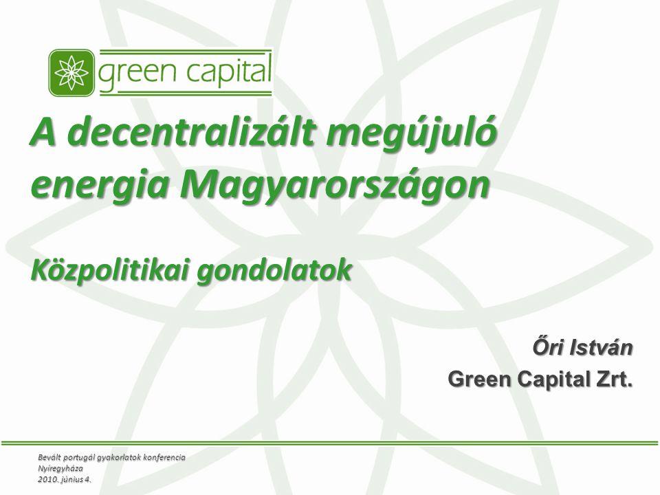 A decentralizált megújuló energia Magyarországon Közpolitikai gondolatok Őri István Green Capital Zrt.