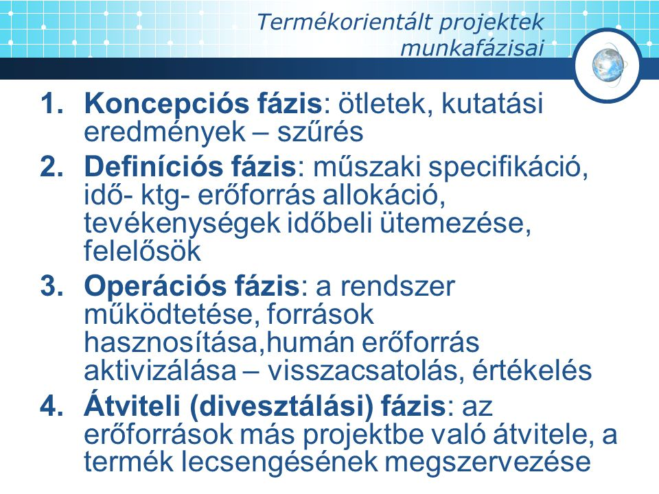 Termékorientált projektek munkafázisai 1.Koncepciós fázis: ötletek, kutatási eredmények – szűrés 2.Definíciós fázis: műszaki specifikáció, idő- ktg- erőforrás allokáció, tevékenységek időbeli ütemezése, felelősök 3.Operációs fázis: a rendszer működtetése, források hasznosítása,humán erőforrás aktivizálása – visszacsatolás, értékelés 4.Átviteli (divesztálási) fázis: az erőforrások más projektbe való átvitele, a termék lecsengésének megszervezése