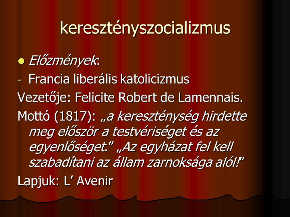 keresztényszocializmus Előzmények: Előzmények: - Francia liberális katolicizmus Vezetője: Felicite Robert de Lamennais.