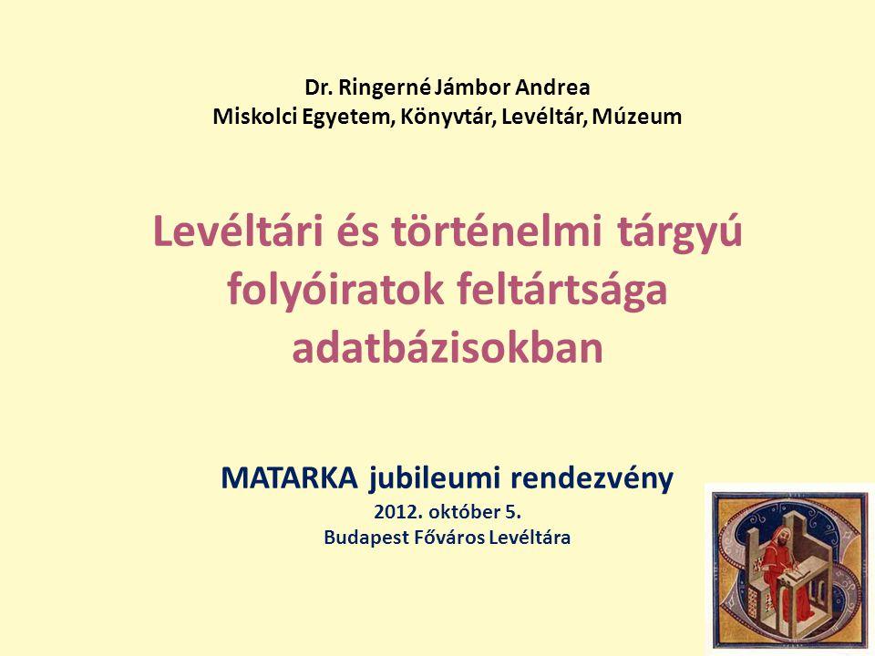 Dr. Ringerné Jámbor Andrea Miskolci Egyetem, Könyvtár, Levéltár, Múzeum Levéltári és történelmi tárgyú folyóiratok feltártsága adatbázisokban MATARKA