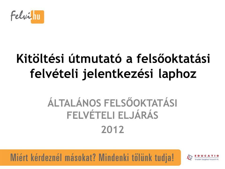 Kitöltési útmutató a felsőoktatási felvételi jelentkezési laphoz ÁLTALÁNOS FELSŐOKTATÁSI FELVÉTELI ELJÁRÁS 2012