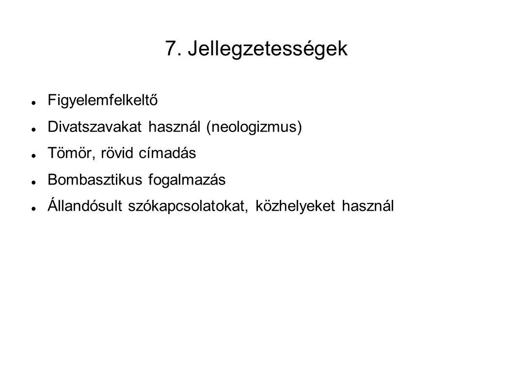 7. Jellegzetességek Figyelemfelkeltő Divatszavakat használ (neologizmus) Tömör, rövid címadás Bombasztikus fogalmazás Állandósult szókapcsolatokat, kö