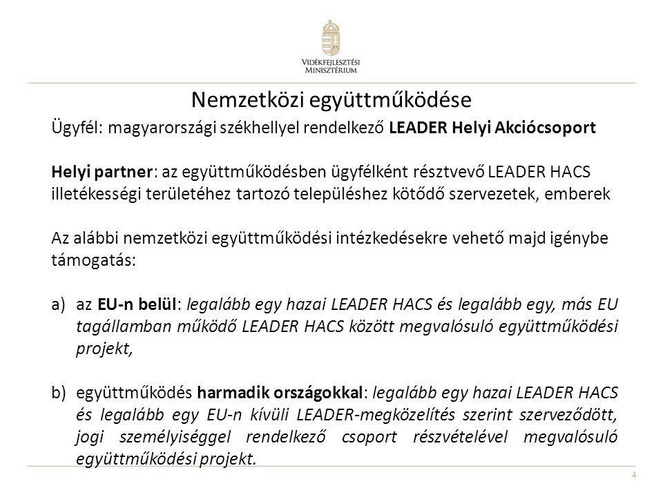 4 Nemzetközi együttműködése Ügyfél: magyarországi székhellyel rendelkező LEADER Helyi Akciócsoport Helyi partner: az együttműködésben ügyfélként résztvevő LEADER HACS illetékességi területéhez tartozó településhez kötődő szervezetek, emberek Az alábbi nemzetközi együttműködési intézkedésekre vehető majd igénybe támogatás: a)az EU-n belül: legalább egy hazai LEADER HACS és legalább egy, más EU tagállamban működő LEADER HACS között megvalósuló együttműködési projekt, b)együttműködés harmadik országokkal: legalább egy hazai LEADER HACS és legalább egy EU-n kívüli LEADER-megközelítés szerint szerveződött, jogi személyiséggel rendelkező csoport részvételével megvalósuló együttműködési projekt.