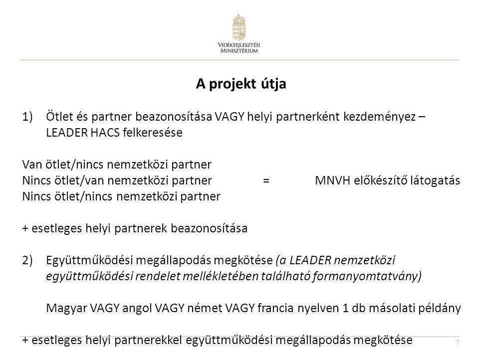 7 A projekt útja 1)Ötlet és partner beazonosítása VAGY helyi partnerként kezdeményez – LEADER HACS felkeresése Van ötlet/nincs nemzetközi partner Nincs ötlet/van nemzetközi partner = MNVH előkészítő látogatás Nincs ötlet/nincs nemzetközi partner + esetleges helyi partnerek beazonosítása 2)Együttműködési megállapodás megkötése (a LEADER nemzetközi együttműködési rendelet mellékletében található formanyomtatvány) Magyar VAGY angol VAGY német VAGY francia nyelven 1 db másolati példány + esetleges helyi partnerekkel együttműködési megállapodás megkötése