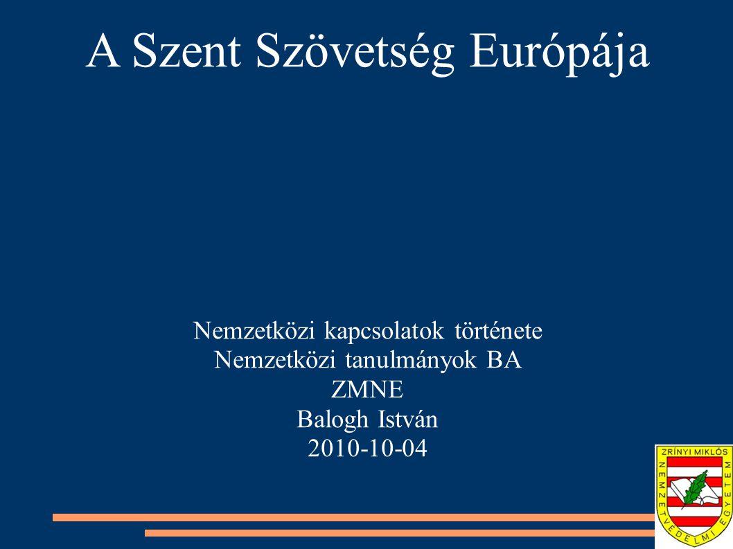 A Szent Szövetség Európája Nemzetközi kapcsolatok története Nemzetközi tanulmányok BA ZMNE Balogh István 2010-10-04