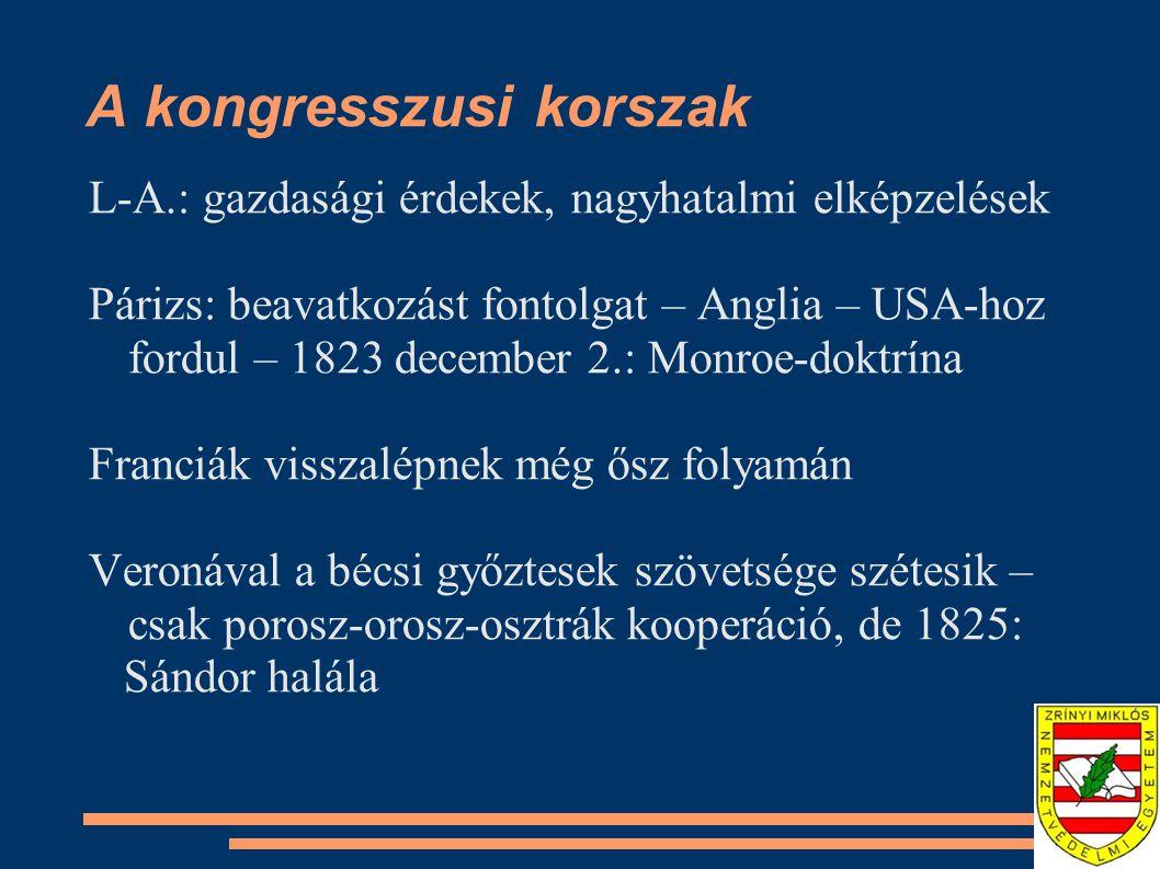 A kongresszusi korszak L-A.: gazdasági érdekek, nagyhatalmi elképzelések Párizs: beavatkozást fontolgat – Anglia – USA-hoz fordul – 1823 december 2.: Monroe-doktrína Franciák visszalépnek még ősz folyamán Veronával a bécsi győztesek szövetsége szétesik – csak porosz-orosz-osztrák kooperáció, de 1825: Sándor halála