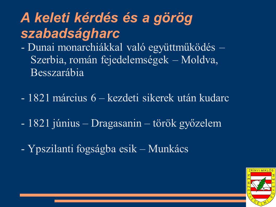 A keleti kérdés és a görög szabadságharc - Dunai monarchiákkal való együttműködés – Szerbia, román fejedelemségek – Moldva, Besszarábia - 1821 március 6 – kezdeti sikerek után kudarc - 1821 június – Dragasanin – török győzelem - Ypszilanti fogságba esik – Munkács