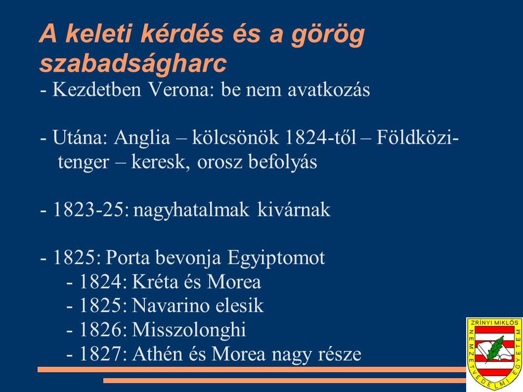 A keleti kérdés és a görög szabadságharc - Kezdetben Verona: be nem avatkozás - Utána: Anglia – kölcsönök 1824-től – Földközi- tenger – keresk, orosz befolyás - 1823-25: nagyhatalmak kivárnak - 1825: Porta bevonja Egyiptomot - 1824: Kréta és Morea - 1825: Navarino elesik - 1826: Misszolonghi - 1827: Athén és Morea nagy része