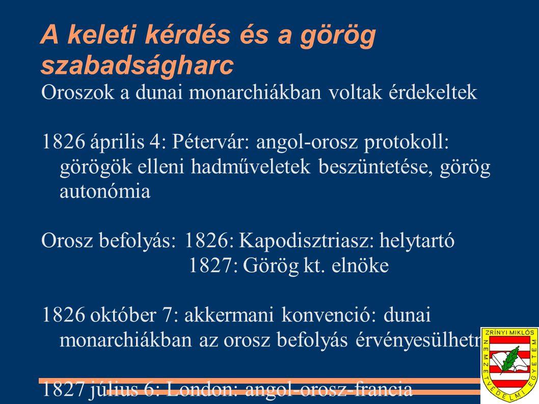 A keleti kérdés és a görög szabadságharc Oroszok a dunai monarchiákban voltak érdekeltek 1826 április 4: Pétervár: angol-orosz protokoll: görögök elleni hadműveletek beszüntetése, görög autonómia Orosz befolyás: 1826: Kapodisztriasz: helytartó 1827: Görög kt.