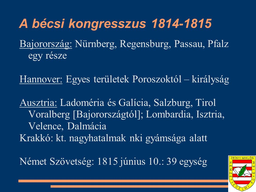 A bécsi kongresszus 1814-1815 Bajorország: Nürnberg, Regensburg, Passau, Pfalz egy része Hannover: Egyes területek Poroszoktól – királyság Ausztria: Ladoméria és Galícia, Salzburg, Tirol Voralberg [Bajorországtól]; Lombardia, Isztria, Velence, Dalmácia Krakkó: kt.