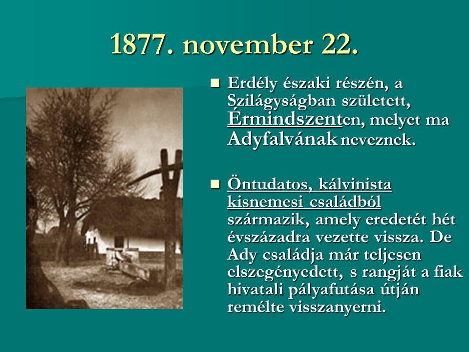 1877. november 22. Erdély északi részén, a Szilágyságban született, Érmindszent en, melyet ma Adyfalvának neveznek. Erdély északi részén, a Szilágyság