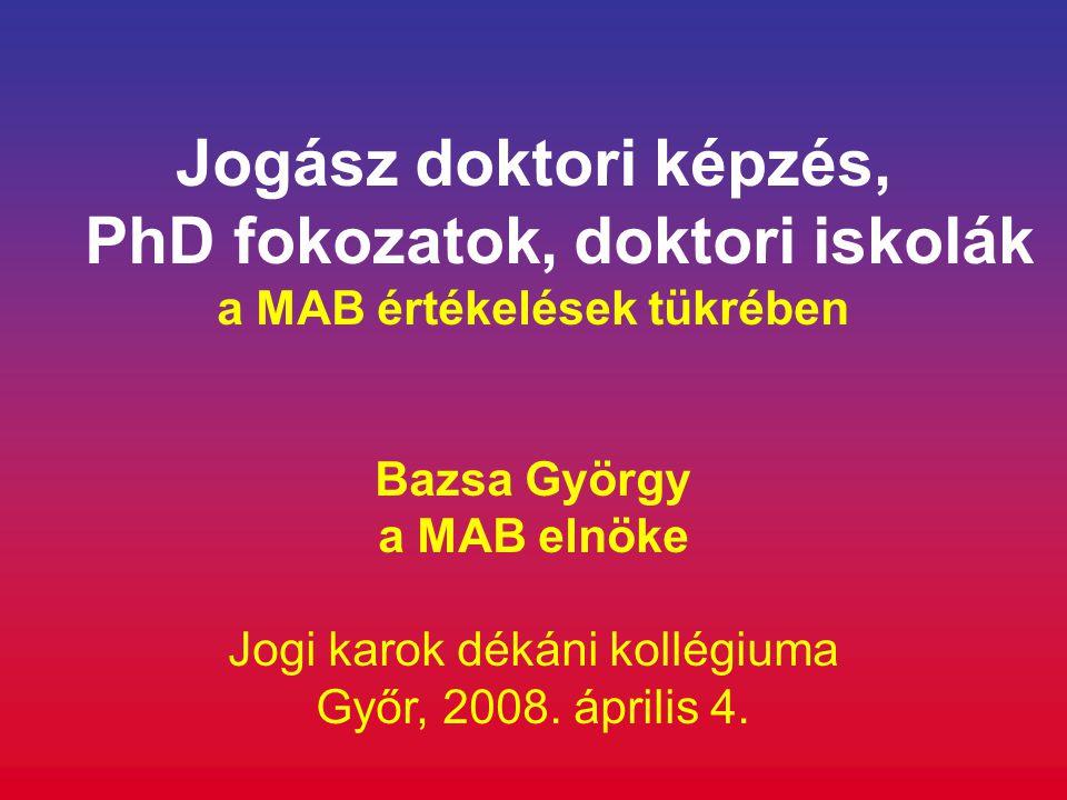 Jogász doktori képzés, PhD fokozatok, doktori iskolák a MAB értékelések tükrében Bazsa György a MAB elnöke Jogi karok dékáni kollégiuma Győr, 2008. áp