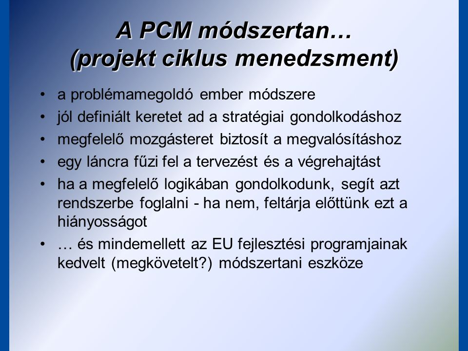 A PCM mint megvalósítási eszköz Cél: –az érintettek hozzák meg a döntéseket –a döntések releváns információkra épüljenek a fázisok egymásra épülnek, a sikerhez minden fázist teljesíteni kell a tapasztalatok beépülnek a következő programok és projektek tervezésébe Programozás Identifikáció Kidolgozás Finanszírozás Megvalósítás Értékelés