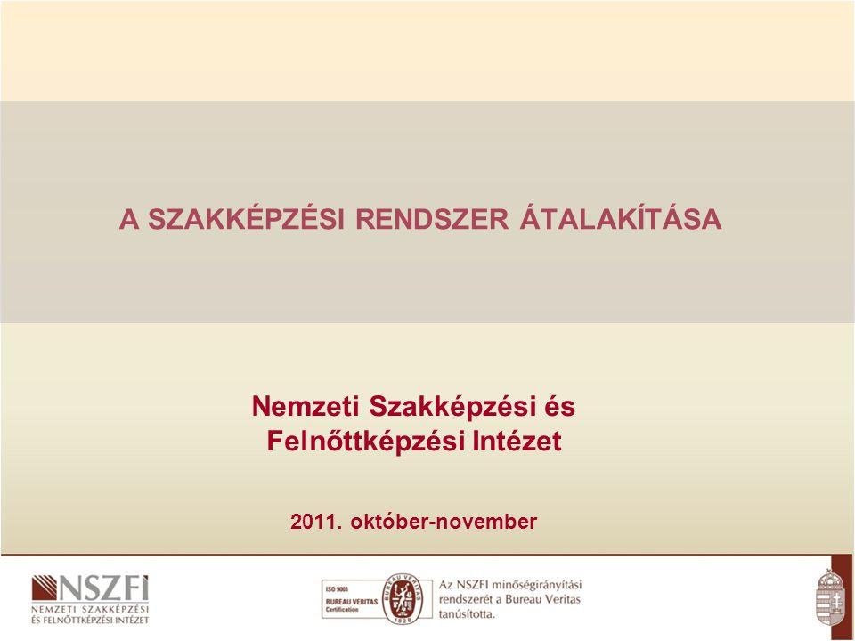 A SZAKKÉPZÉSI RENDSZER ÁTALAKÍTÁSA Nemzeti Szakképzési és Felnőttképzési Intézet 2011. október-november