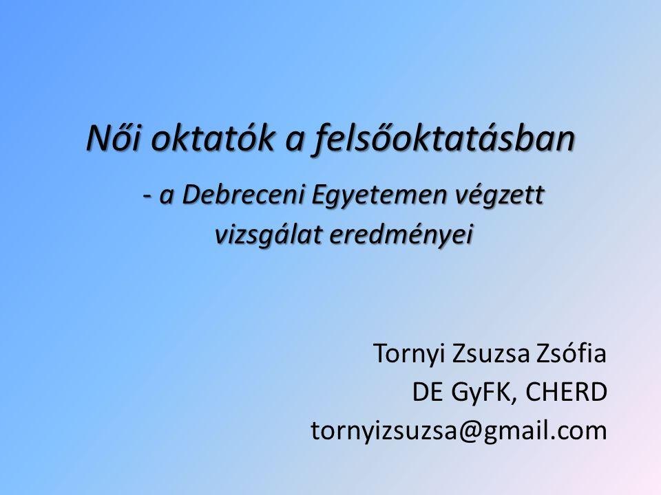 Női oktatók a felsőoktatásban - a Debreceni Egyetemen végzett vizsgálat eredményei Tornyi Zsuzsa Zsófia DE GyFK, CHERD tornyizsuzsa@gmail.com