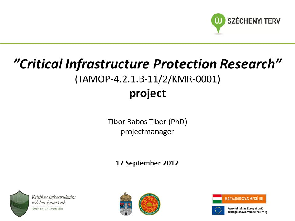 A Kritikus infrastruktúra védelmi kutatások (TAMOP-4.2.1.B-11/2/KMR-0001) projekt bemutatása Babos Tibor (PhD) projektmenedzser 2012.