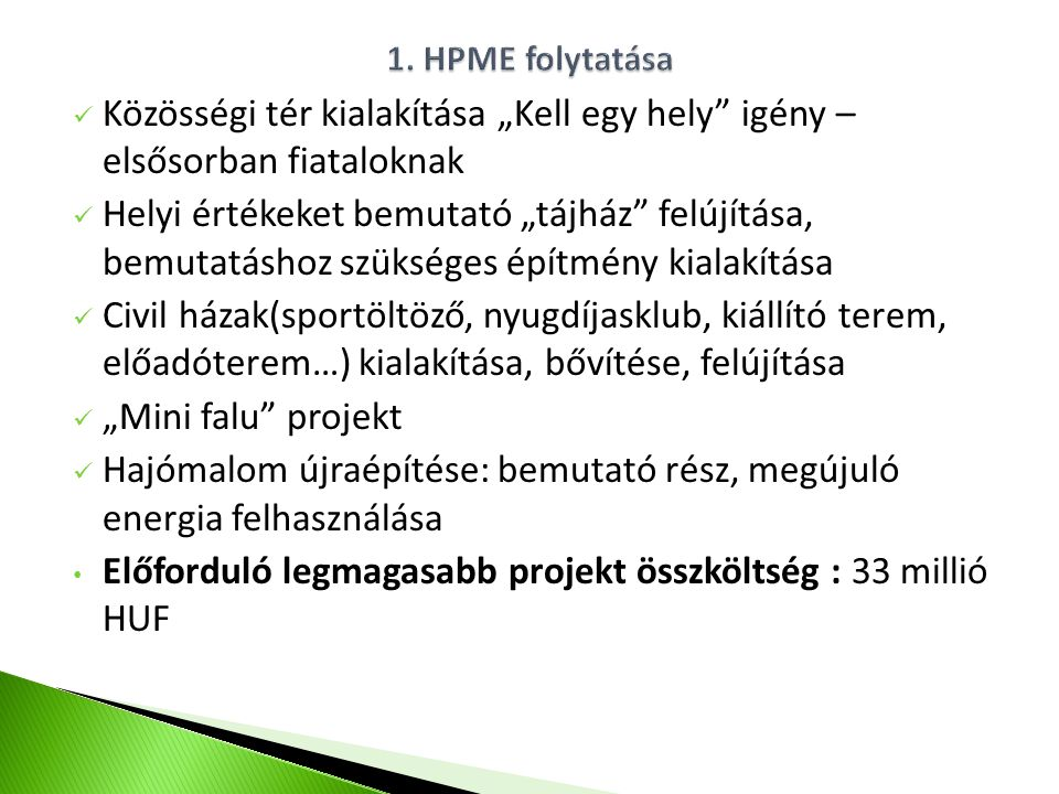 """Közösségi tér kialakítása """"Kell egy hely igény – elsősorban fiataloknak Helyi értékeket bemutató """"tájház felújítása, bemutatáshoz szükséges építmény kialakítása Civil házak(sportöltöző, nyugdíjasklub, kiállító terem, előadóterem…) kialakítása, bővítése, felújítása """"Mini falu projekt Hajómalom újraépítése: bemutató rész, megújuló energia felhasználása Előforduló legmagasabb projekt összköltség : 33 millió HUF"""