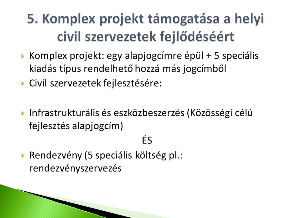  Komplex projekt: egy alapjogcímre épül + 5 speciális kiadás típus rendelhető hozzá más jogcímből  Civil szervezetek fejlesztésére:  Infrastrukturális és eszközbeszerzés (Közösségi célú fejlesztés alapjogcím) ÉS  Rendezvény (5 speciális költség pl.: rendezvényszervezés