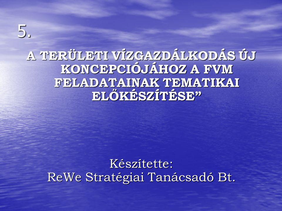 """5. A TERÜLETI VÍZGAZDÁLKODÁS ÚJ KONCEPCIÓJÁHOZ A FVM FELADATAINAK TEMATIKAI ELŐKÉSZÍTÉSE"""" Készítette: ReWe Stratégiai Tanácsadó Bt."""