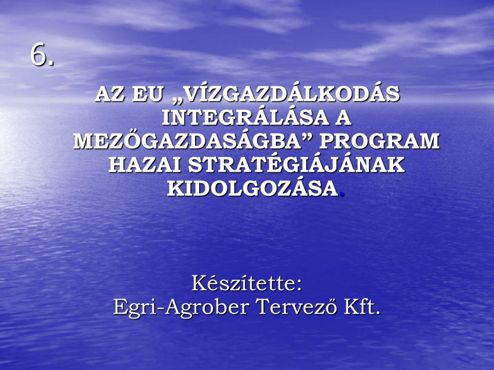 """6. AZ EU """"VÍZGAZDÁLKODÁS INTEGRÁLÁSA A MEZŐGAZDASÁGBA"""" PROGRAM HAZAI STRATÉGIÁJÁNAK KIDOLGOZÁSA. Készítette: Egri-Agrober Tervező Kft."""
