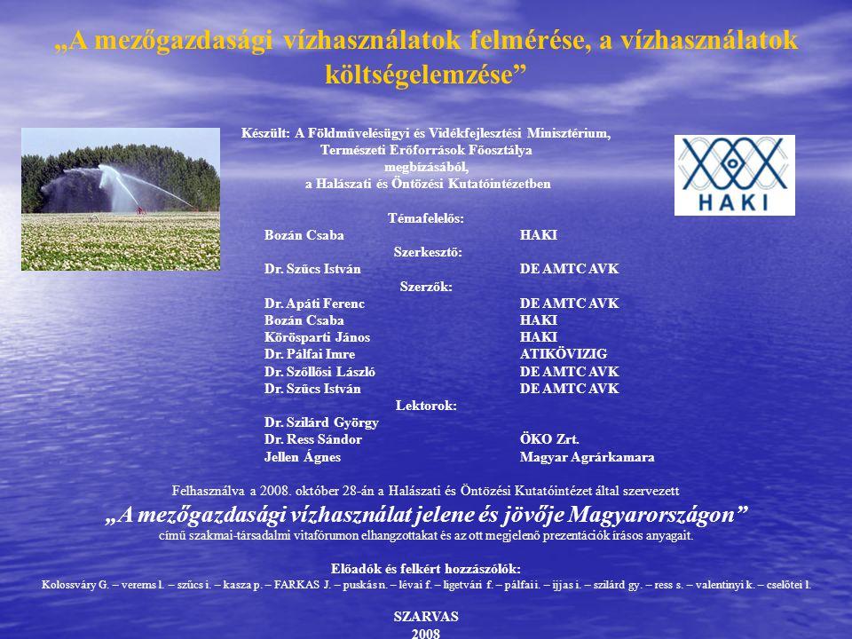 """""""A mezőgazdasági vízhasználatok felmérése, a vízhasználatok költségelemzése Készült: A Földművelésügyi és Vidékfejlesztési Minisztérium, Természeti Erőforrások Főosztálya megbízásából, a Halászati és Öntözési Kutatóintézetben Témafelelős: Bozán CsabaHAKI Szerkesztő: Dr."""