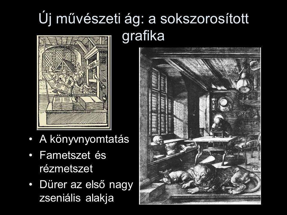 Új művészeti ág: a sokszorosított grafika A könyvnyomtatás Fametszet és rézmetszet Dürer az első nagy zseniális alakja