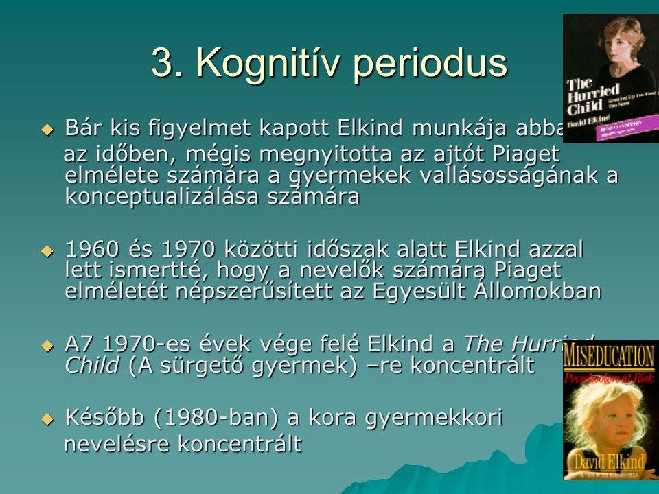 3. Kognitív periodus  Bár kis figyelmet kapott Elkind munkája abban az időben, mégis megnyitotta az ajtót Piaget elmélete számára a gyermekek valláso