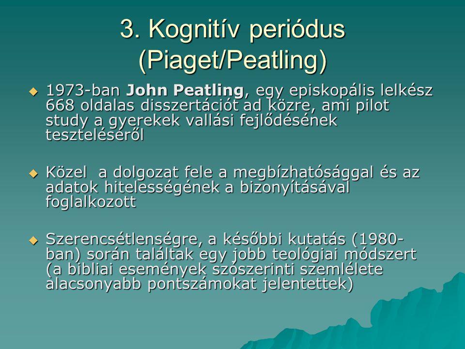 3. Kognitív periódus (Piaget/Peatling)  1973-ban John Peatling, egy episkopális lelkész 668 oldalas disszertációt ad közre, ami pilot study a gyereke