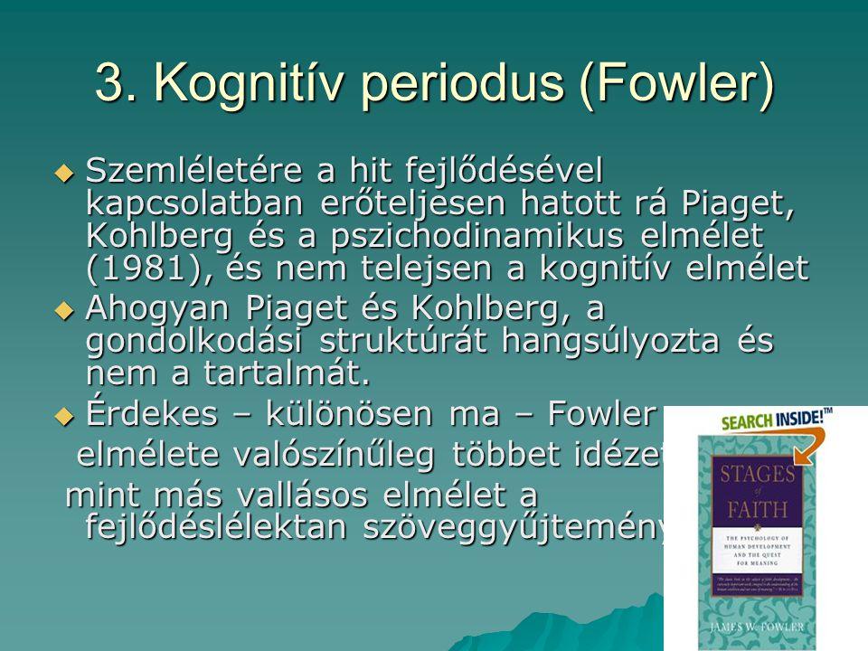 3. Kognitív periodus (Fowler)  Szemléletére a hit fejlődésével kapcsolatban erőteljesen hatott rá Piaget, Kohlberg és a pszichodinamikus elmélet (198