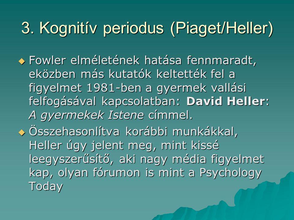 3. Kognitív periodus (Piaget/Heller)  Fowler elméletének hatása fennmaradt, eközben más kutatók keltették fel a figyelmet 1981-ben a gyermek vallási