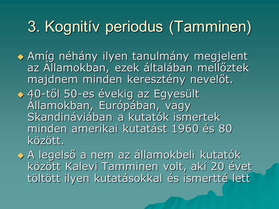 3. Kognitív periodus (Tamminen)  Amíg néhány ilyen tanulmány megjelent az Államokban, ezek általában mellőztek majdnem minden keresztény nevelőt.  4