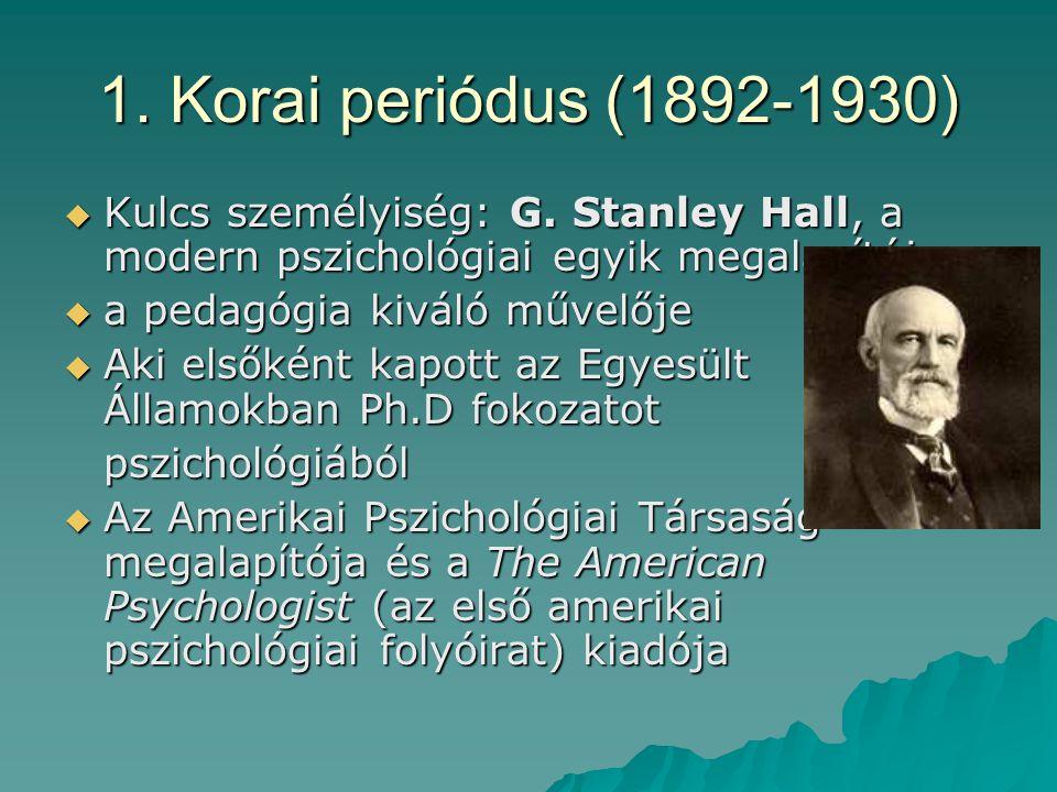 1. Korai periódus (1892-1930)  Kulcs személyiség: G. Stanley Hall, a modern pszichológiai egyik megalapítója  a pedagógia kiváló művelője  Aki első