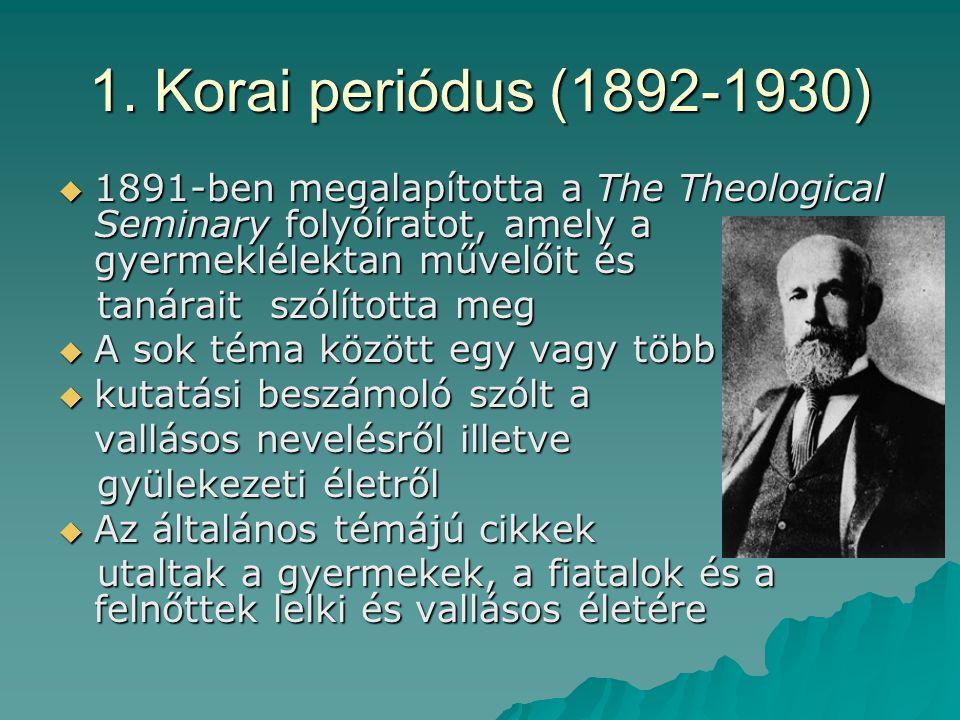 1. Korai periódus (1892-1930)  1891-ben megalapította a The Theological Seminary folyóíratot, amely a gyermeklélektan művelőit és tanárait szólította