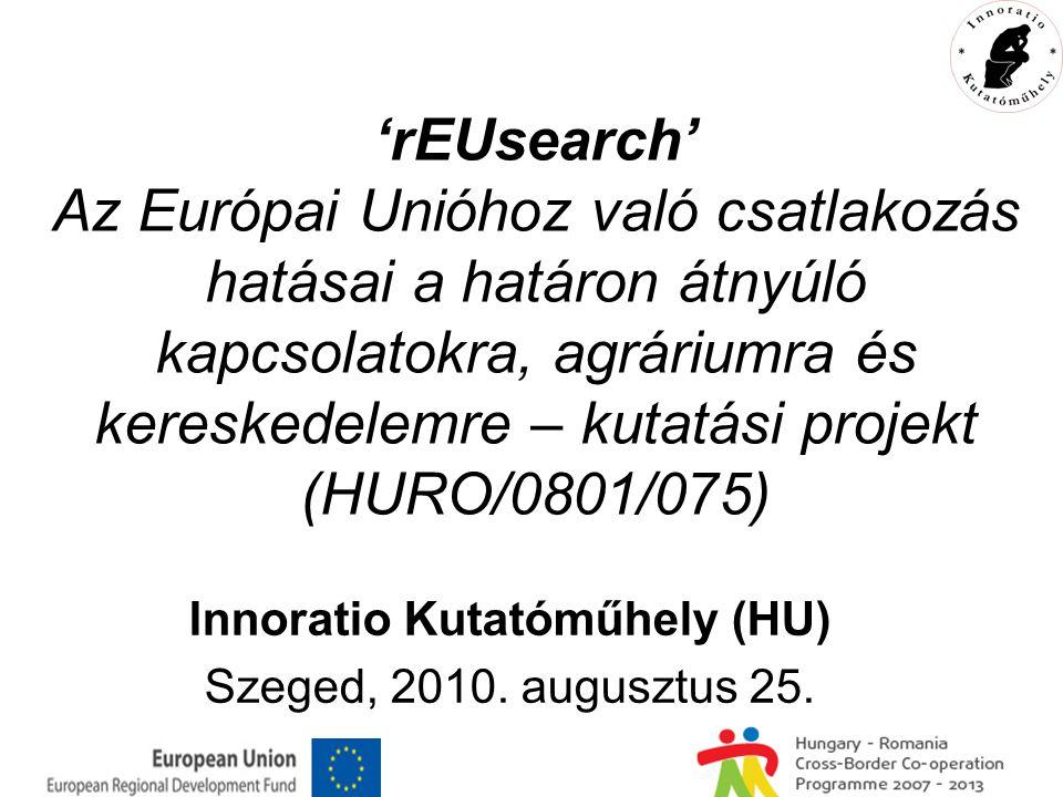 'rEUsearch' Az Európai Unióhoz való csatlakozás hatásai a határon átnyúló kapcsolatokra, agráriumra és kereskedelemre – kutatási projekt (HURO/0801/075) Innoratio Kutatóműhely (HU) Szeged, 2010.