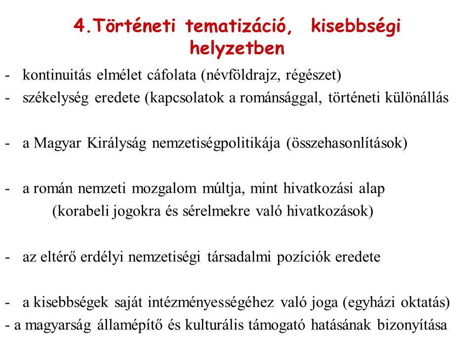 4.Történeti tematizáció, kisebbségi helyzetben -kontinuitás elmélet cáfolata (névföldrajz, régészet) -székelység eredete (kapcsolatok a románsággal, történeti különállás -a Magyar Királyság nemzetiségpolitikája (összehasonlítások) -a román nemzeti mozgalom múltja, mint hivatkozási alap (korabeli jogokra és sérelmekre való hivatkozások) -az eltérő erdélyi nemzetiségi társadalmi pozíciók eredete -a kisebbségek saját intézményességéhez való joga (egyházi oktatás) - a magyarság államépítő és kulturális támogató hatásának bizonyítása