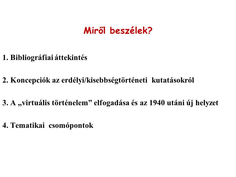 """Miről beszélek? 1. Bibliográfiai áttekintés 2. Koncepciók az erdélyi/kisebbségtörténeti kutatásokról 3. A """"virtuális történelem"""" elfogadása és az 1940"""