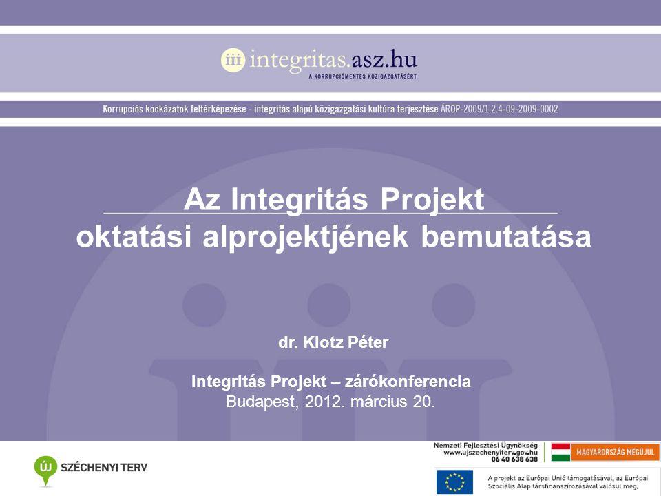 Az Integritás Projekt oktatási alprojektjének bemutatása dr. Klotz Péter Integritás Projekt – zárókonferencia Budapest, 2012. március 20.