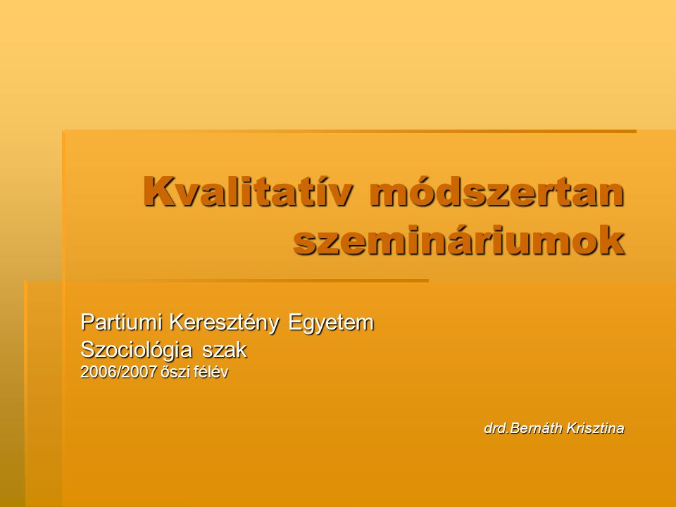 Kvalitatív módszertan szemináriumok Partiumi Keresztény Egyetem Szociológia szak 2006/2007 őszi félév drd.Bernáth Krisztina