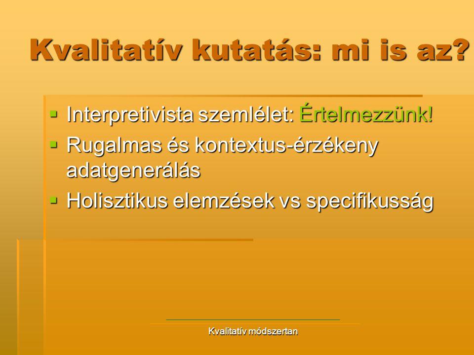 Kvalitatív módszertan Kvalitatív kutatás: mi is az?  Interpretivista szemlélet: Értelmezzünk!  Rugalmas és kontextus-érzékeny adatgenerálás  Holisz