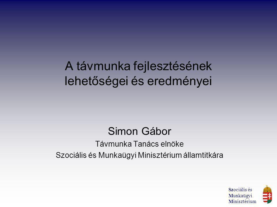 A távmunka fejlesztésének lehetőségei és eredményei Simon Gábor Távmunka Tanács elnöke Szociális és Munkaügyi Minisztérium államtitkára Szociális és Munkaügyi Minisztérium