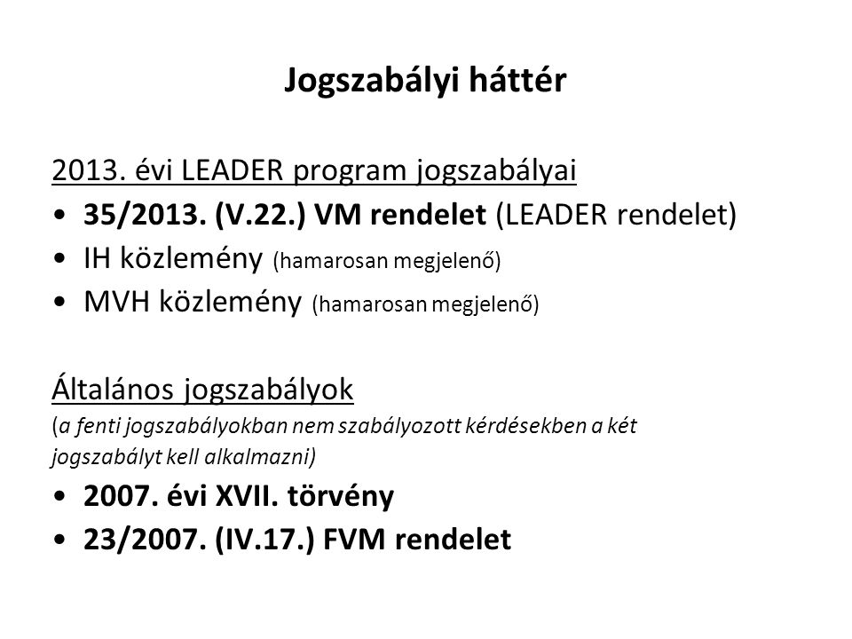 Jogszabályi háttér 2013. évi LEADER program jogszabályai 35/2013. (V.22.) VM rendelet (LEADER rendelet) IH közlemény (hamarosan megjelenő) MVH közlemé